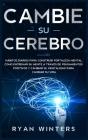 Cambie su Cerebro: Hábitos Diarios para Construir Fortaleza Mental. Como entrenar su mente a través de pensamientos positivos y cambiar s Cover Image