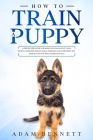How To Train A Puppy: A Step By Step Guide to Raising Your Dog In Just 7 Days: Basics, Commands, Tricks, Skills, Exercises And Everything Yo Cover Image