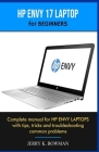 HP ENVY 17 LAPTOP for BEGINNERS: Complete manual for HP ENVY LAPTOPS with tips, tricks and troubleshooting common problems Cover Image