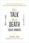 Let's Talk about Death (over Dinner): An Invitation and Guide to Life's Most Important Conversation Cover Image