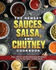 The Newest Sauces, Salsa, and Chutney Cookbook: Easy, Vibrant and Mouthwatering Recipes to Enhance the Flavor of Daily Meals Cover Image
