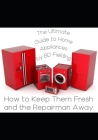 The Ultimate Guide to Home Appliances: How to Keep Them Fresh and the Repairman Away Cover Image