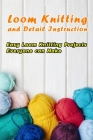 Loom Knitting and Detail Instruction: Easy Loom Knitting Projects Everyone can Make: Beginner Gudie For Loom Knitting Cover Image