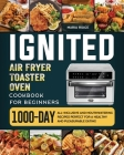 ignited Air Fryer Toaster Oven Cookbook for Beginners: 1000-Day All-inclusive and Mouthwatering Recipes Perfect for A Healthy and Pleasurable Eating Cover Image