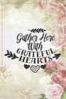 Gather Here With Grateful Hearts: Special Thanksgiving Notebook for everyone - lovely quote, rose, women, book design Cover Image