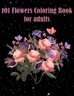 101 Flowers Coloring Book for Adults: Book with floral patterns that reduce stress, anxiety, for relaxation Perfect Gift for Women and more Cover Image