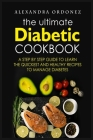 The Ultimate Diabetic Cookbook: A Step By Step Guide to Learn the Quickest and Healthy Recipes to Manage Diabetes Cover Image