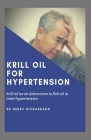 Krill Oil for Hypertension: Krill oil as an alternative to fish oil for treating High blood pressure and other Heart related diseases Cover Image