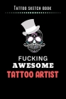 Tattoo Sketch Book - Fucking Awesome Tattoo Artist: Notebook with Blank Sketch Pages to Design Tattoos for Professional Tattoo Artists - Includes Blan Cover Image