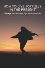 How To Live Joyfully In The Present: Manage Your Anxiety, Tips For Happy Life: How To Overcome Worry And Anxiety Cover Image