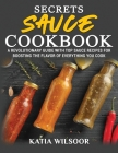 Secrets Sauce Cookbook: A Revolutionary Guide With Top Sauce Recipes For Boosting The Flavor Of Everything You Cook Cover Image