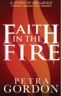Faith In The Fire: A Story Of Resilience: Turning Tragedy Into Triumph Cover Image