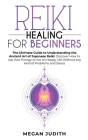 Reiki Healing for Beginners: The Ultimate Guide to Understanding the Ancient Art of Japanese Reiki. Discover How to use Your Energy to live a Happy Cover Image