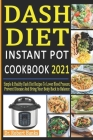 Dash Diet Instant Pot Cookbook 2021: Simple & Healthy Dash Diet Recipes to Lower Blood Pressure, Prevent Disease and Bring Your Body Back to Balance Cover Image