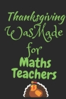 Thanksgiving Was Made For Math Teachers: Thanksgiving Notebook - For Math Teachers Who Loves To Gobble Turkey This Season Of Gratitude - Suitable to W Cover Image