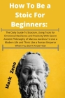 How To Be a Stoic For Beginners: The Daily Guide To Stoicism, Using Tools for Emotional Resilience and Positivity With Secret Ancient Philosophy of Ma Cover Image