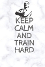 Keep Calm And Train Hard: (100 Pages, 6 x 9 in) Cover Image