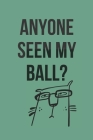 Anyone Seen My Ball? Golf Scorecard Log Book: ideal gag gift for golfing colleagues, friends, your boss or relative Cover Image