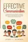 Effective Communication: Communication Skills Training. A Guide to Effective Communication Skills for Couples, with Friends, in the Workplace a Cover Image