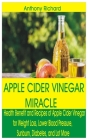 Apple Cider Vinegar Miracle: Health Benefit and Recipes of Apple Cider Vinegar for Weight Loss, Lower Blood Pressure, Sunburn, Diabetes, Cancer, Di Cover Image