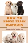 How To House Train Puppies: Training Tips For Your New Dog: Tips For Training Your Puppy Cover Image