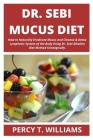 Dr Sebi Mucus Diet: How to Naturally Eradicate Mucus and Cleanse & Detox Lymphatic System of the Body Using Dr. Sebi Alkaline Diet Method Cover Image