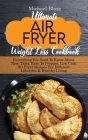 Ultimate Air Fryer Weight Loss Cookbook: Everything You Need To Know About New, Tasty, Easy To Prepare, Low Carb Air Fryer Recipes For Different Lifes Cover Image