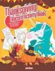 Thanksgiving Unicorn Activity Book: Coloring, Hidden Pictures, Dot To Dot, How To Draw, Spot Difference, Maze, Mask, Word Search Cover Image