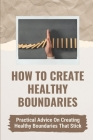 How To Create Healthy Boundaries: Practical Advice On Creating Healthy Boundaries That Stick: Create Boundaries In Their Life Cover Image