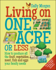 Living on One Acre or Less: How to produce all the fruit, veg, meat, fish and eggs your family needs Cover Image