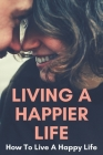 Living A Happier Life: How To Live A Happy Life: How To Be Healthy Lifestyle Cover Image