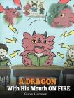 A Dragon With His Mouth On Fire: Teach Your Dragon To Not Interrupt. A Cute Children Story To Teach Kids Not To Interrupt or Talk Over People. Cover Image