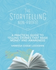 The Storytelling Non-Profit: A practical guide to telling stories that raise money and awareness Cover Image