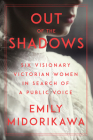 Out of the Shadows: Six Visionary Victorian Women in Search of a Public Voice Cover Image