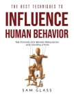 The Best Techniques to Influence Human Behavior: The Psychology Behind Persuasion and Manipulation Cover Image