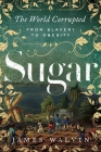 Sugar: The World Corrupted: From Slavery to Obesity Cover Image