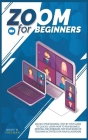 Zoom for beginners: An easy professional step-by-step guide to quickly learn how to run business meeting and webinars for your work or tea Cover Image