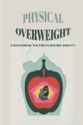 Physical Overweight: Discovering The Truth Behind Obesity: The Story Of Experiences As Obese People Cover Image