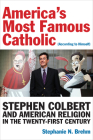 America's Most Famous Catholic (According to Himself): Stephen Colbert and American Religion in the Twenty-First Century (Catholic Practice in North America) Cover Image