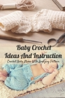 Baby Crochet Ideas And Instruction: Crochet Baby Items With Amazing Pattern: Crochet for Your Babies Cover Image