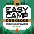 The Easy Camp Cookbook: 100 Recipes for Your Car Camping and Backcountry Adventures Cover Image