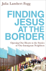 Finding Jesus at the Border: Opening Our Hearts to the Stories of Our Immigrant Neighbors Cover Image