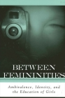 Between Femininities: Ambivalence, Identity, and the Education of Girls (Suny Series) Cover Image
