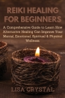 Reiki Healing for Beginners: A Comprehensive Guide to Learn How Alternative Healing Can Improve Your Mental, Emotional, Spiritual & Physical Wellne Cover Image