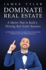 Dominate Real Estate: A Master Plan to Build a Thriving Real Estate Business with Actionable Sales and Marketing Strategies for Real Estate Cover Image