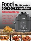 Foodi Multi-Cooker Cookbook for Complete Beginners: Amazingly Easy & Delicious Foodi Multi-Cooker Recipes to Pressure Cook, Air Fry, Dehydrate and Man Cover Image