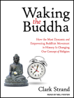 Waking the Buddha: How the Most Dynamic and Empowering Buddhist Movement in History Is Changing Our Concept of Religion Cover Image