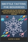 Shuttle Tatting for Beginners: A Complete Step By Step Instruction Manual For Beginners To Learn How To Shuttle Tat Easily With The Aid Of Pictures Cover Image