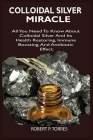 Colloidal Silver Miracle: All You Need To Know About Colloidal Silver And Its Health Restoring, Immune Boosting, And Antibiotic Effect. Cover Image