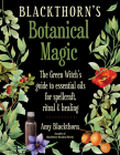 Blackthorn's Botanical Magic: The Green Witch's Guide to Essential Oils for Spellcraft, Ritual & Healing Cover Image